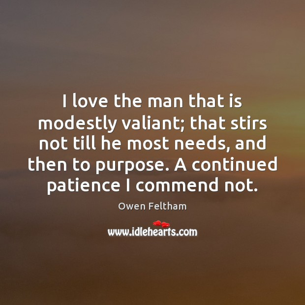 I love the man that is modestly valiant; that stirs not till Owen Feltham Picture Quote