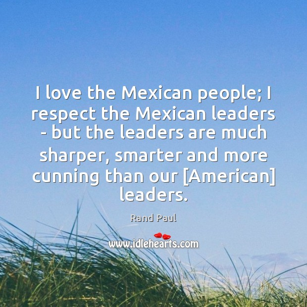 I love the Mexican people; I respect the Mexican leaders – but Image