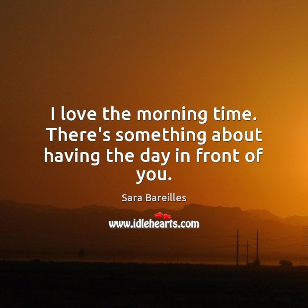 I love the morning time. There's something about having the day in front of you. Image