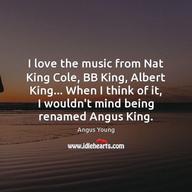 I love the music from Nat King Cole, BB King, Albert King… Angus Young Picture Quote