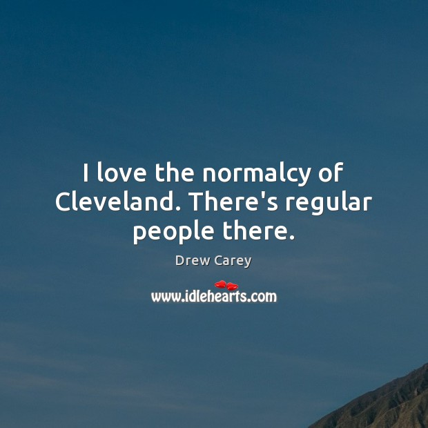 I love the normalcy of Cleveland. There's regular people there. Drew Carey Picture Quote