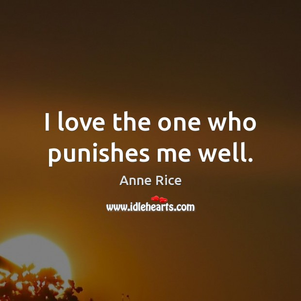 I love the one who punishes me well. Anne Rice Picture Quote