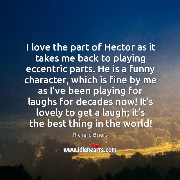 I love the part of hector as it takes me back to playing eccentric parts. Richard Briers Picture Quote