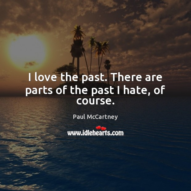 I love the past. There are parts of the past I hate, of course. Paul McCartney Picture Quote