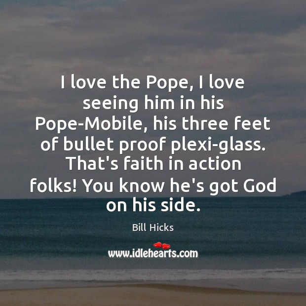 I love the Pope, I love seeing him in his Pope-Mobile, his Bill Hicks Picture Quote