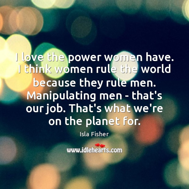 I love the power women have. I think women rule the world Image