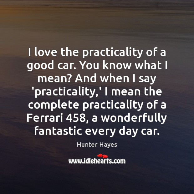 I love the practicality of a good car. You know what I Hunter Hayes Picture Quote