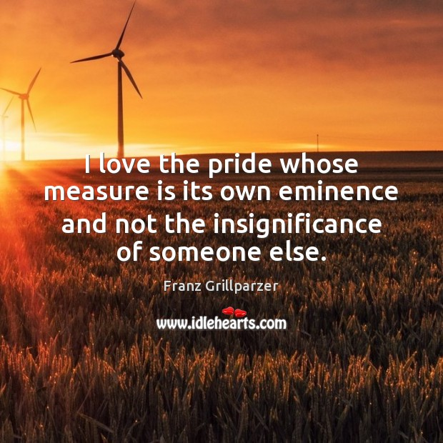 I love the pride whose measure is its own eminence and not Image