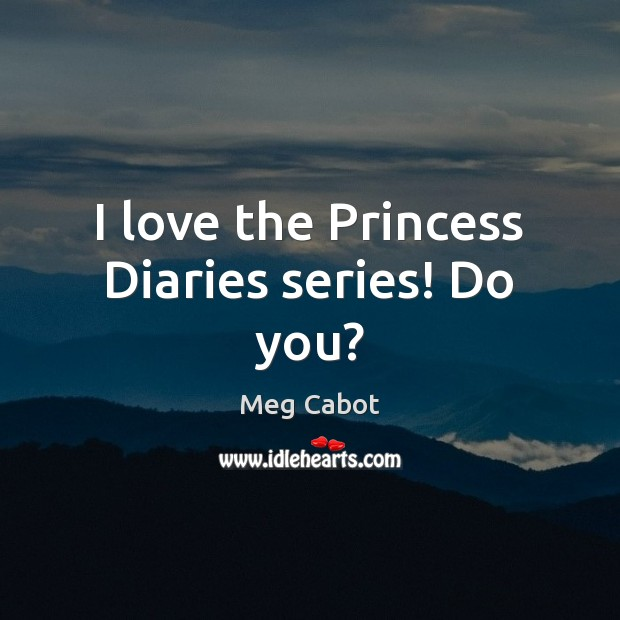 I love the Princess Diaries series! Do you? Meg Cabot Picture Quote