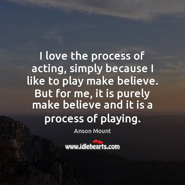 Image, I love the process of acting, simply because I like to play