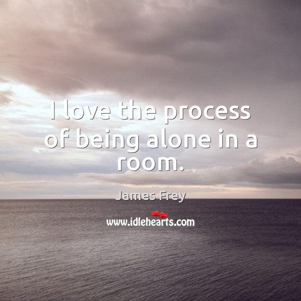 I love the process of being alone in a room. Image