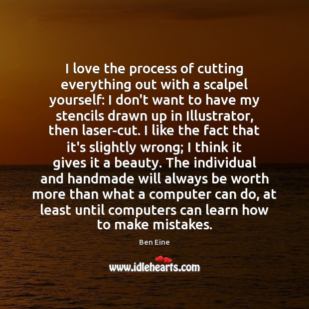 I love the process of cutting everything out with a scalpel yourself: Computers Quotes Image