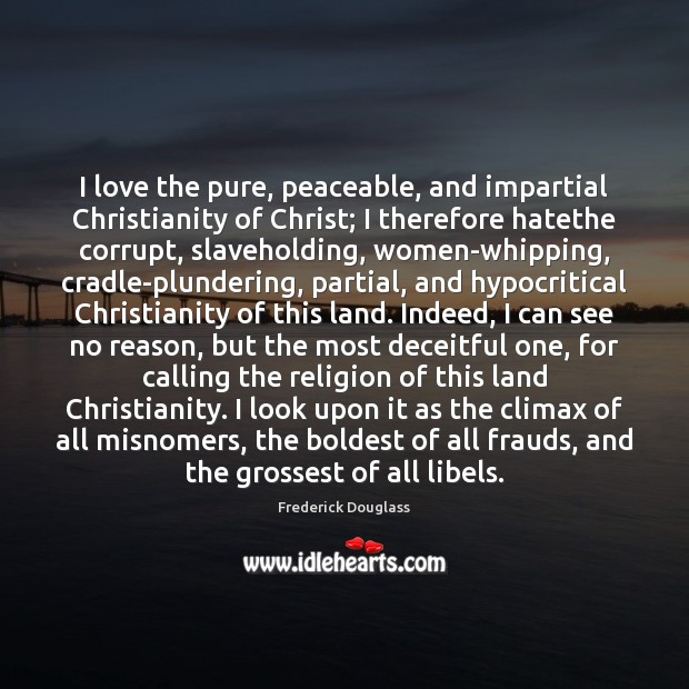 I love the pure, peaceable, and impartial Christianity of Christ; I therefore Frederick Douglass Picture Quote