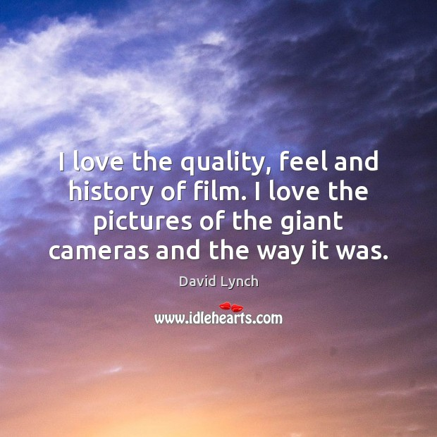 I love the quality, feel and history of film. I love the David Lynch Picture Quote
