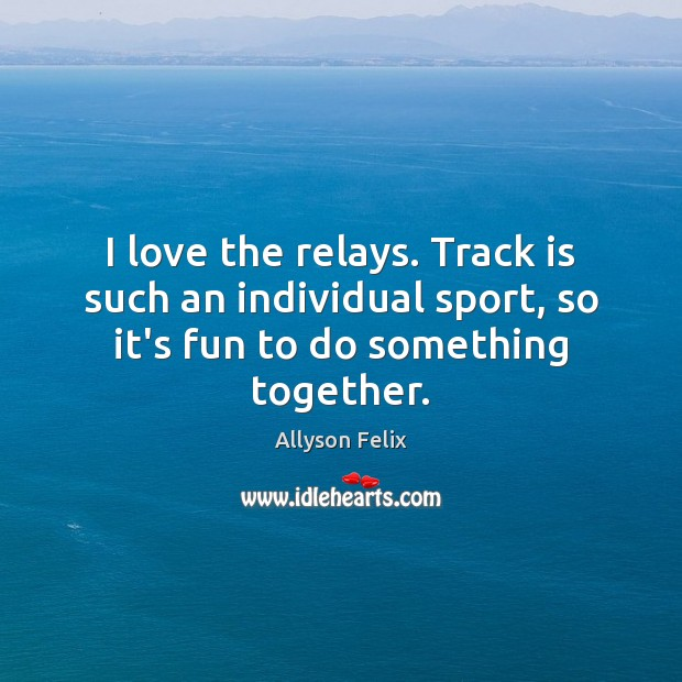 I love the relays. Track is such an individual sport, so it's Image