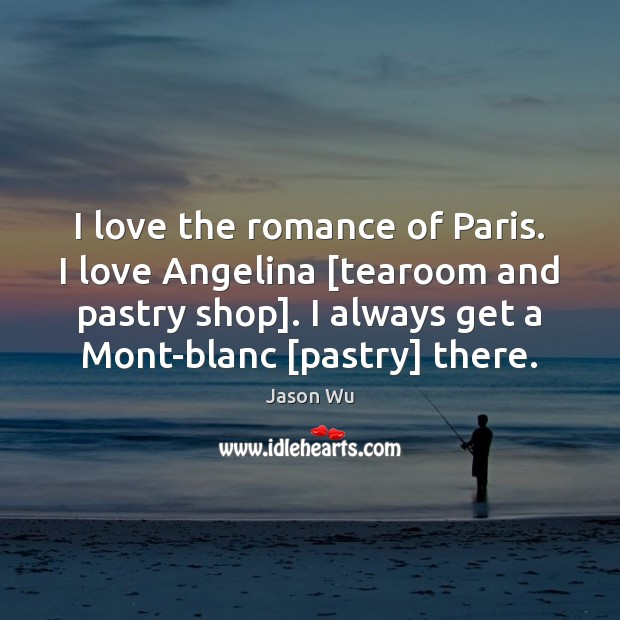 I love the romance of Paris. I love Angelina [tearoom and pastry Jason Wu Picture Quote