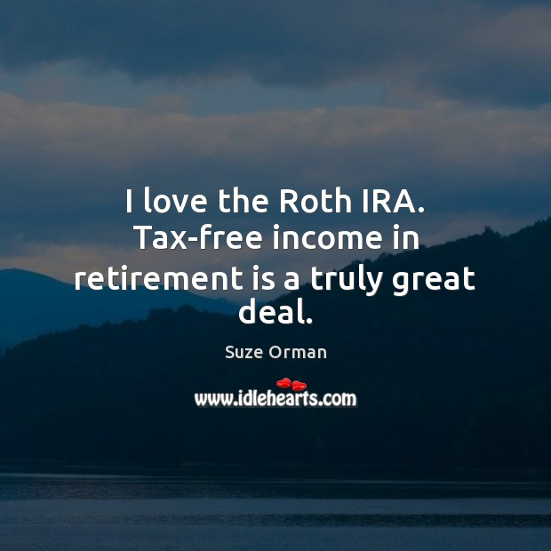 I love the Roth IRA. Tax-free income in retirement is a truly great deal. Retirement Quotes Image