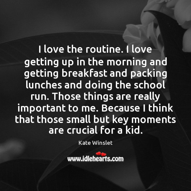 I love the routine. I love getting up in the morning and Image