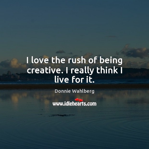 I love the rush of being creative. I really think I live for it. Donnie Wahlberg Picture Quote