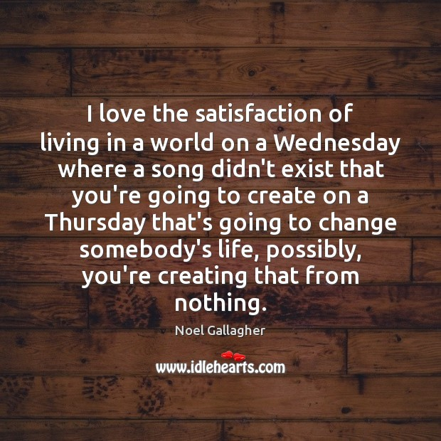 I love the satisfaction of living in a world on a Wednesday Noel Gallagher Picture Quote
