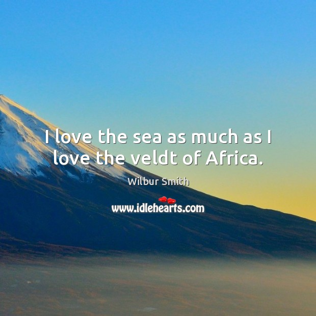 I love the sea as much as I love the veldt of Africa. Wilbur Smith Picture Quote