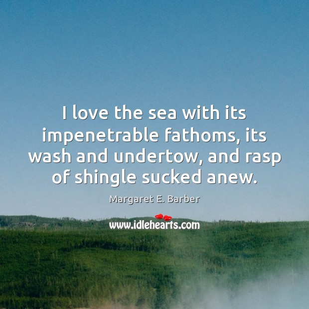 Image, I love the sea with its impenetrable fathoms, its wash and undertow,