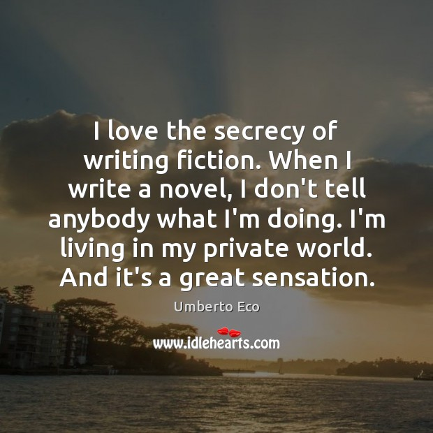 I love the secrecy of writing fiction. When I write a novel, Umberto Eco Picture Quote