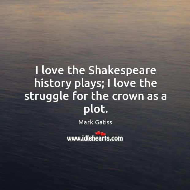 Image, I love the Shakespeare history plays; I love the struggle for the crown as a plot.