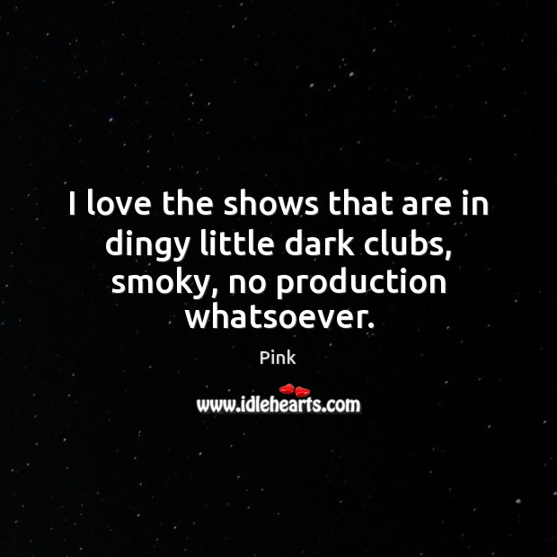 I love the shows that are in dingy little dark clubs, smoky, no production whatsoever. Pink Picture Quote