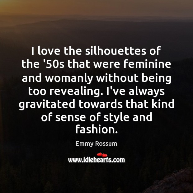 I love the silhouettes of the '50s that were feminine and Emmy Rossum Picture Quote