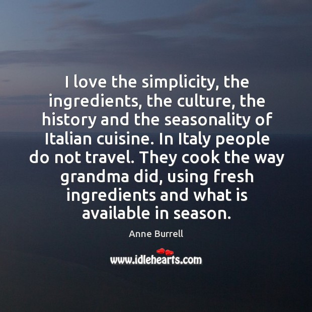 Image, I love the simplicity, the ingredients, the culture, the history and the seasonality of italian cuisine.