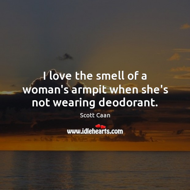 I love the smell of a woman's armpit when she's not wearing deodorant. Scott Caan Picture Quote