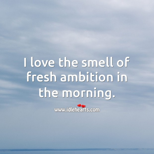 Image, I love the smell of fresh ambition in the morning.