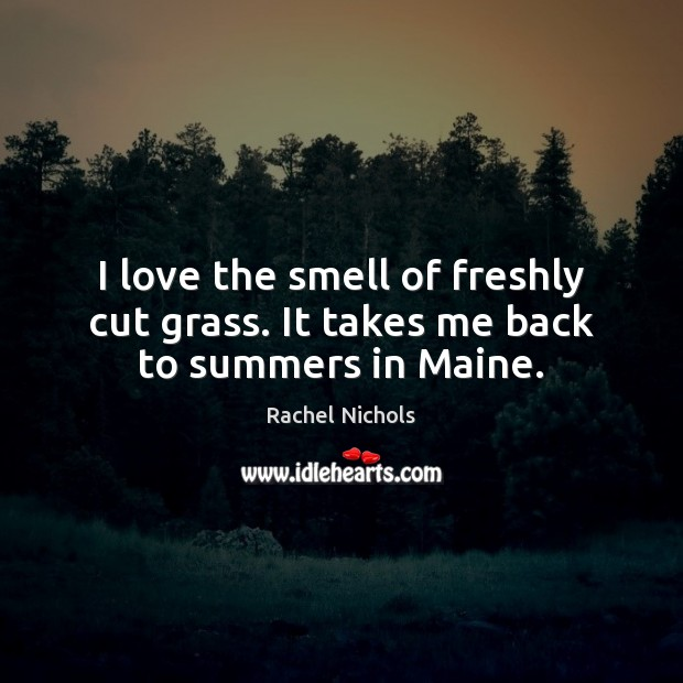 I love the smell of freshly cut grass. It takes me back to summers in Maine. Rachel Nichols Picture Quote