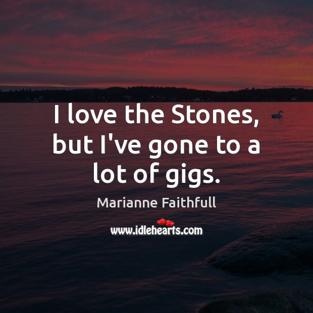 I love the Stones, but I've gone to a lot of gigs. Marianne Faithfull Picture Quote