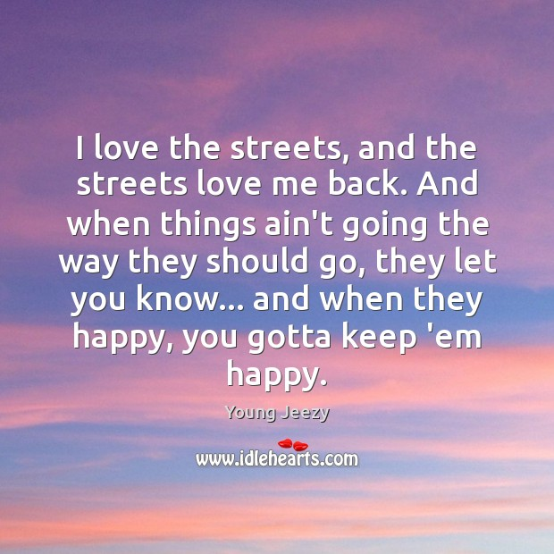 Image, I love the streets, and the streets love me back. And when