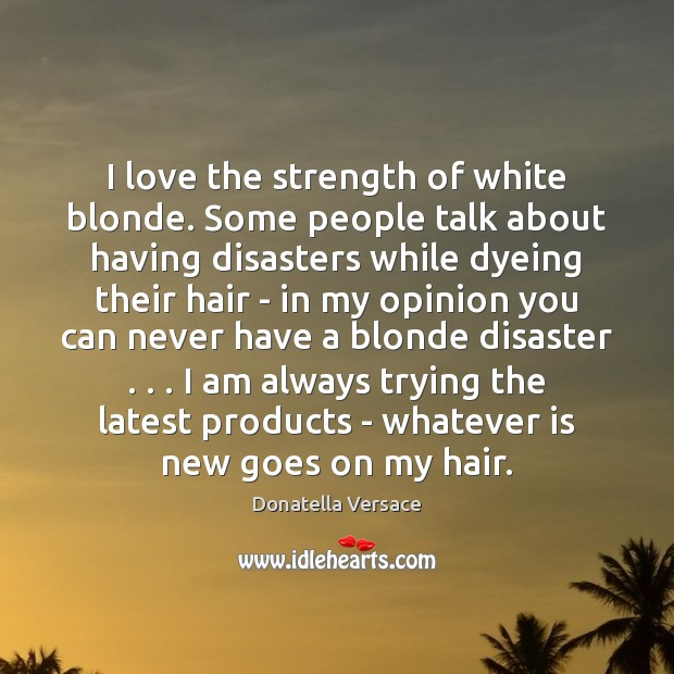 Image, I love the strength of white blonde. Some people talk about having