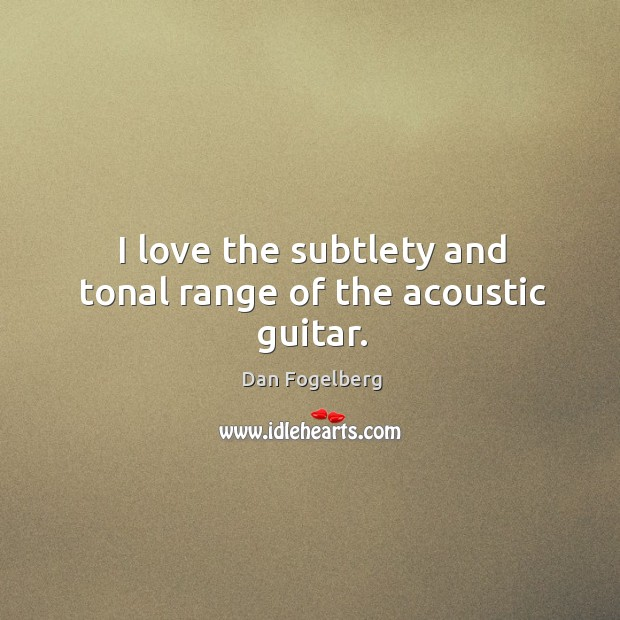 I love the subtlety and tonal range of the acoustic guitar. Image