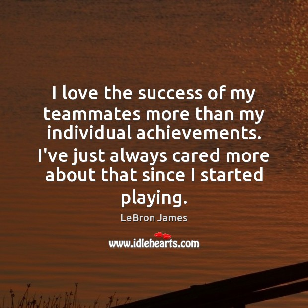 I love the success of my teammates more than my individual achievements. LeBron James Picture Quote