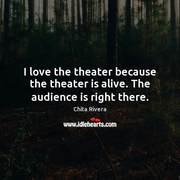 Image, I love the theater because the theater is alive. The audience is right there.