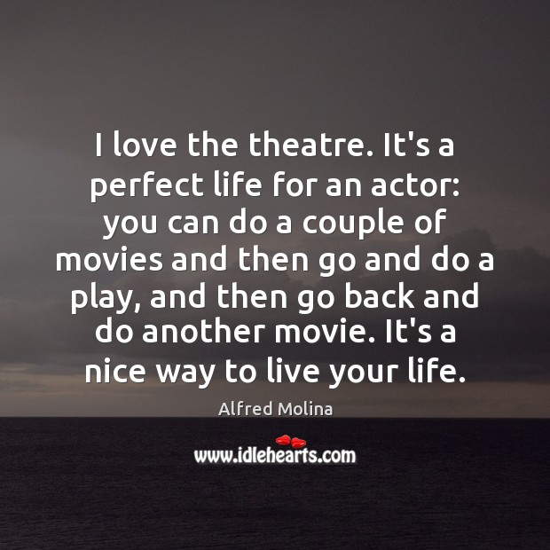I love the theatre. It's a perfect life for an actor: you Image