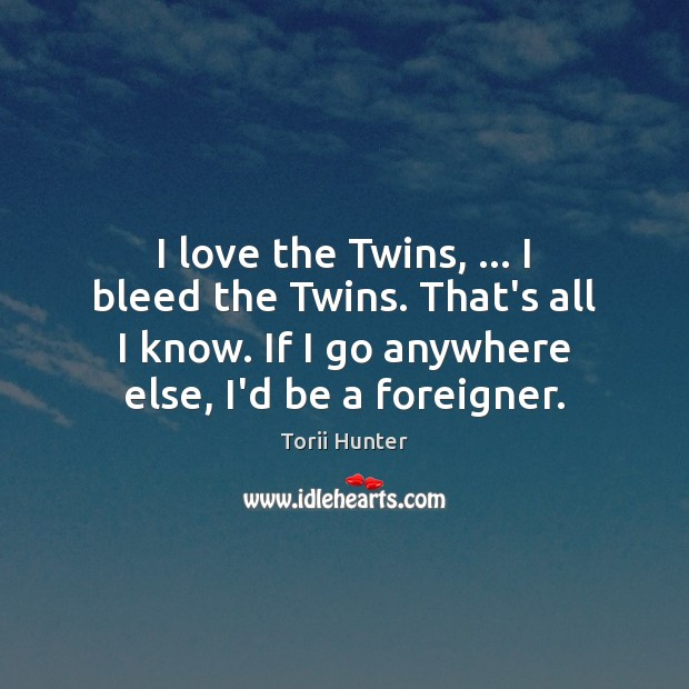 I love the Twins, … I bleed the Twins. That's all I know. Torii Hunter Picture Quote