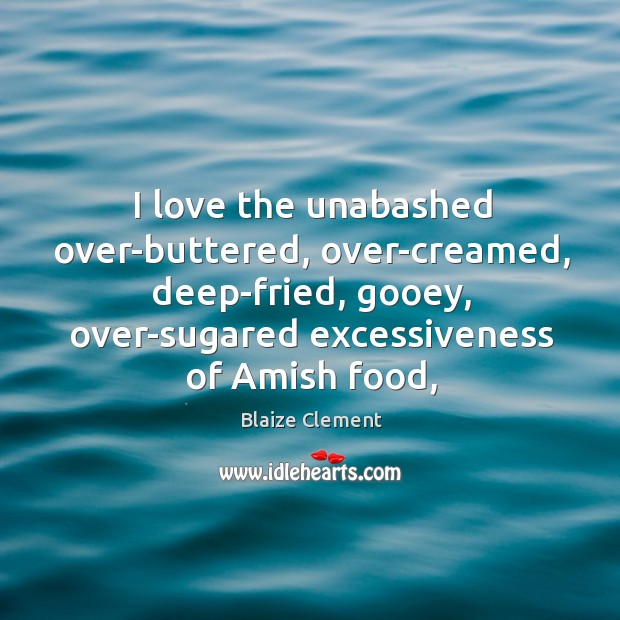 I love the unabashed over-buttered, over-creamed, deep-fried, gooey, over-sugared excessiveness of Amish Blaize Clement Picture Quote