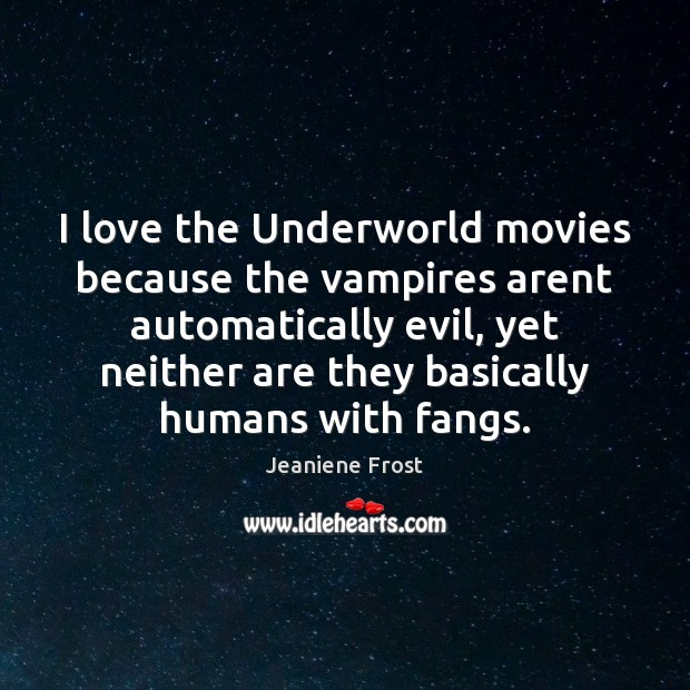 I love the Underworld movies because the vampires arent automatically evil, yet Jeaniene Frost Picture Quote