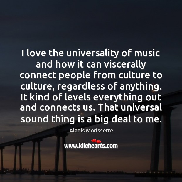 I love the universality of music and how it can viscerally connect Image