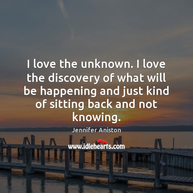 I love the unknown. I love the discovery of what will be Jennifer Aniston Picture Quote