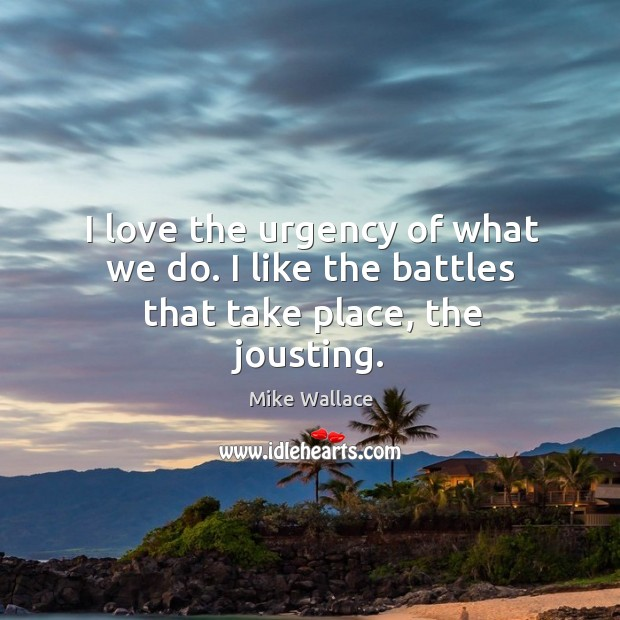 Image, I love the urgency of what we do. I like the battles that take place, the jousting.
