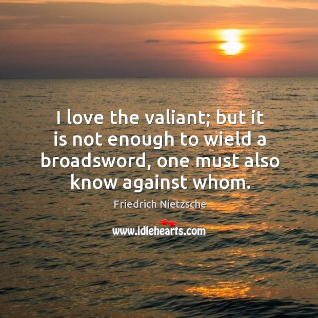 Image, I love the valiant; but it is not enough to wield a