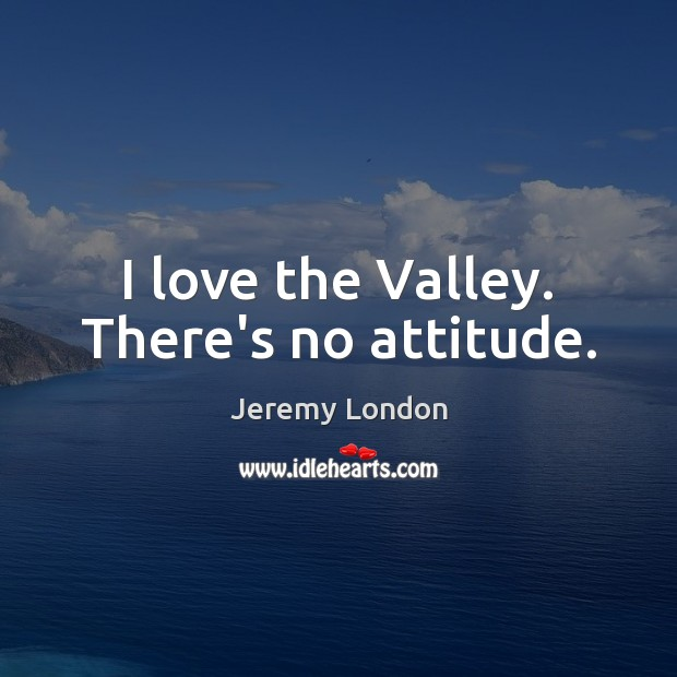 Image, I love the Valley. There's no attitude.