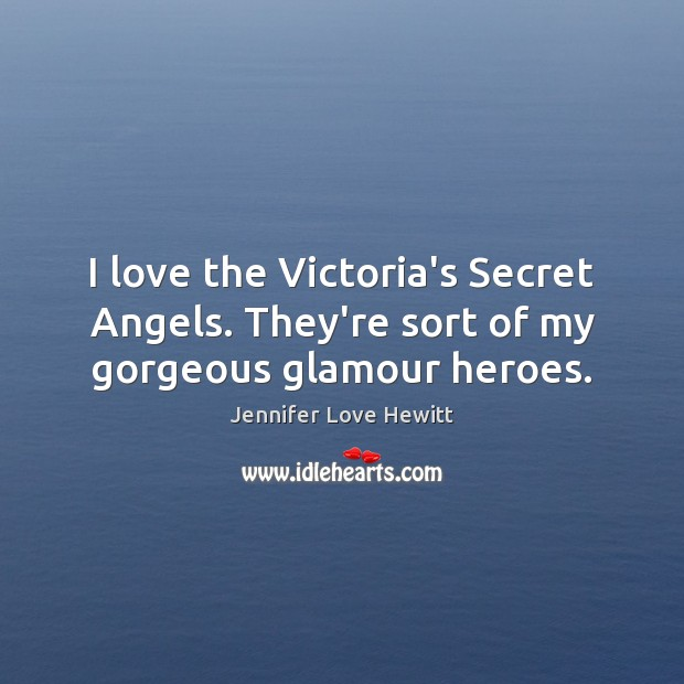 I love the Victoria's Secret Angels. They're sort of my gorgeous glamour heroes. Jennifer Love Hewitt Picture Quote